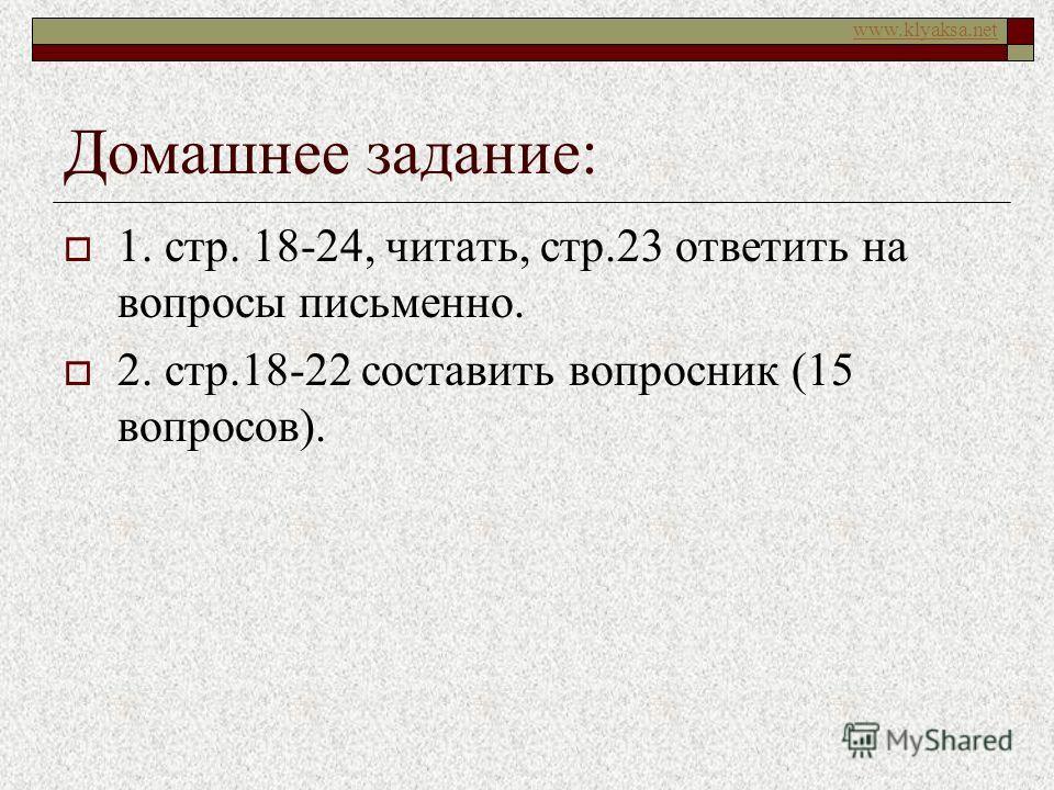 www.klyaksa.net Домашнее задание: 1. стр. 18-24, читать, стр.23 ответить на вопросы письменно. 2. стр.18-22 составить вопросник (15 вопросов).