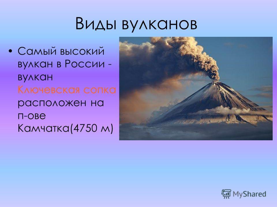 Виды вулканов Самый высокий вулкан в России - вулкан Ключевская сопка расположен на п-ове Камчатка(4750 м)