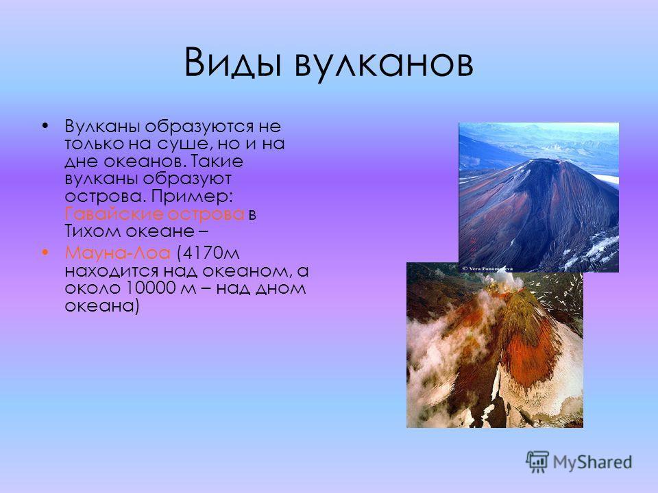 Виды вулканов Вулканы образуются не только на суше, но и на дне океанов. Такие вулканы образуют острова. Пример: Гавайские острова в Тихом океане – Мауна-Лоа (4170 м находится над океаном, а около 10000 м – над дном океана)