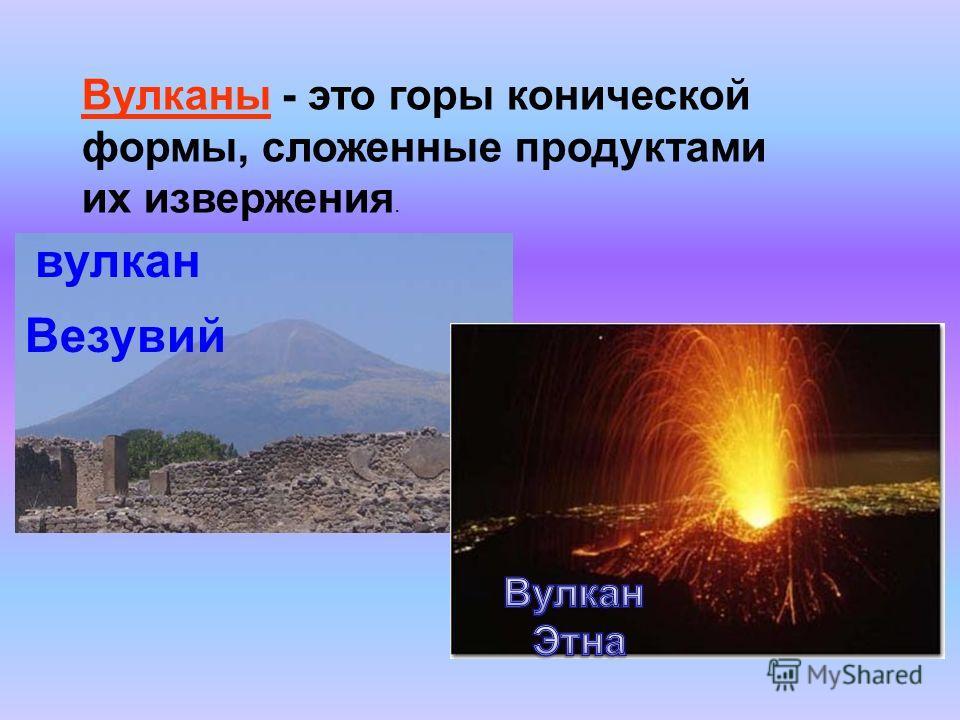 Вулканы - это горы конической формы, сложенные продуктами их извержения. вулкан Везувий