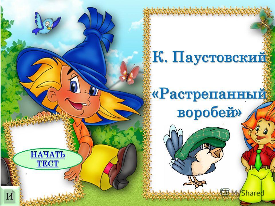 К. Паустовский «Растрепанный воробей» НАЧАТЬ ТЕСТ НАЧАТЬ ТЕСТ И И