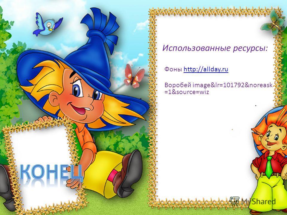 Использованные ресурсы: Фоны http://allday.ruhttp://allday.ru Воробей image&lr=101792&noreask =1&source=wiz
