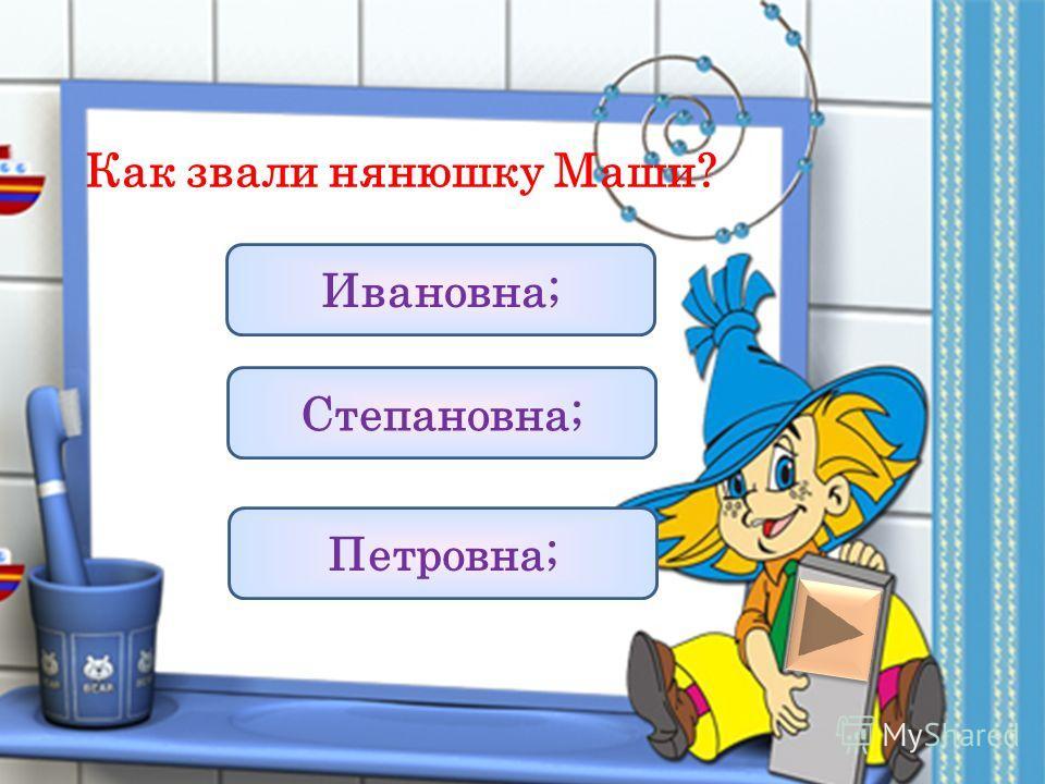 Как звали нянюшку Маши? Ивановна; Степановна; Петровна;