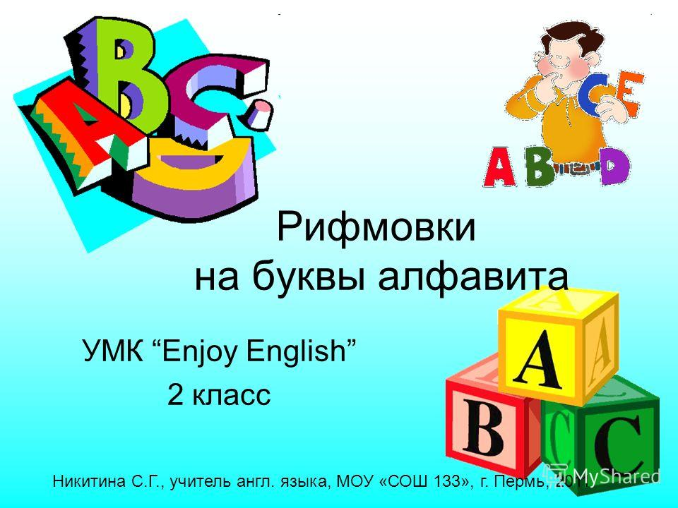 УМК Enjoy English 2 класс Рифмовки на буквы алфавита Никитина С.Г., учитель англ. языка, МОУ «СОШ 133», г. Пермь, 2011