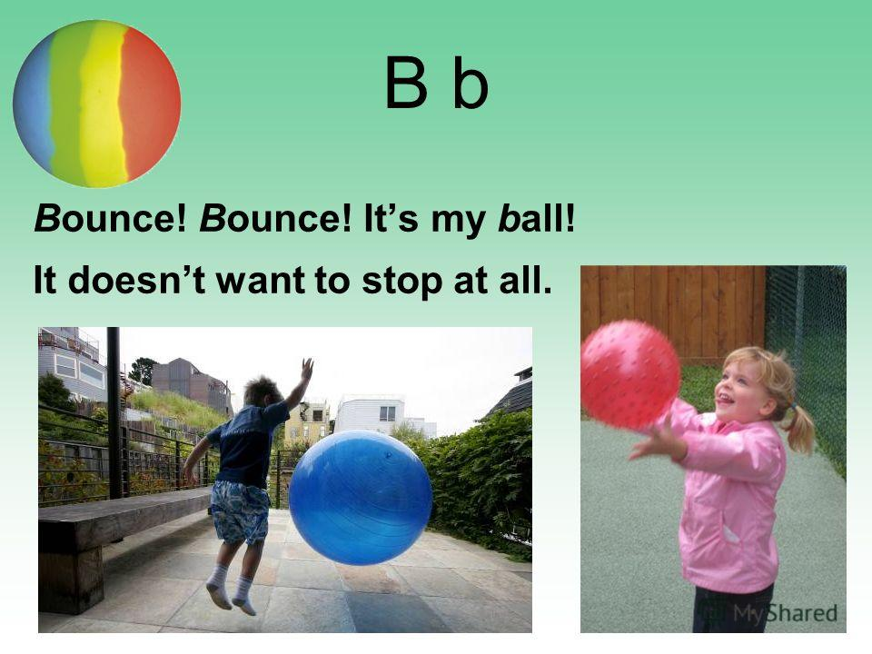 B b Bounce! Bounce! Its my ball! It doesnt want to stop at all.