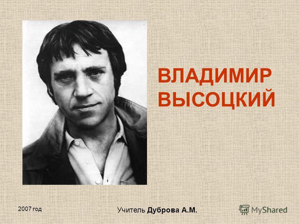 2007 год ВЛАДИМИР ВЫСОЦКИЙ Учитель Дуброва А.М.