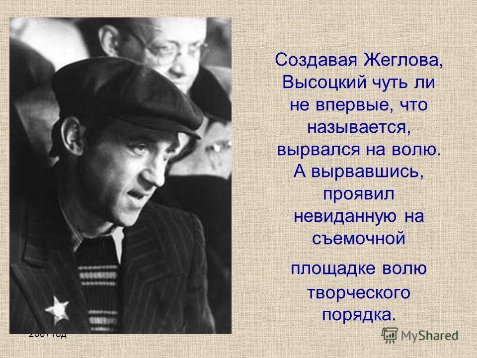 2007 год Создавая Жеглова, Высоцкий чуть ли не впервые, что называется, вырвался на волю. А вырвавшись, проявил невиданную на съемочной площадке волю творческого порядка.