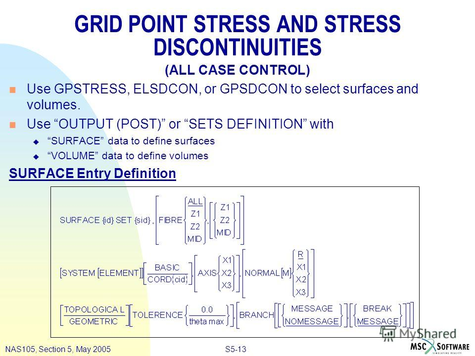 S5-13NAS105, Section 5, May 2005 GRID POINT STRESS AND STRESS DISCONTINUITIES (ALL CASE CONTROL) n Use GPSTRESS, ELSDCON, or GPSDCON to select surfaces and volumes. n Use OUTPUT (POST) or SETS DEFINITION with u SURFACE data to define surfaces u VOLUM