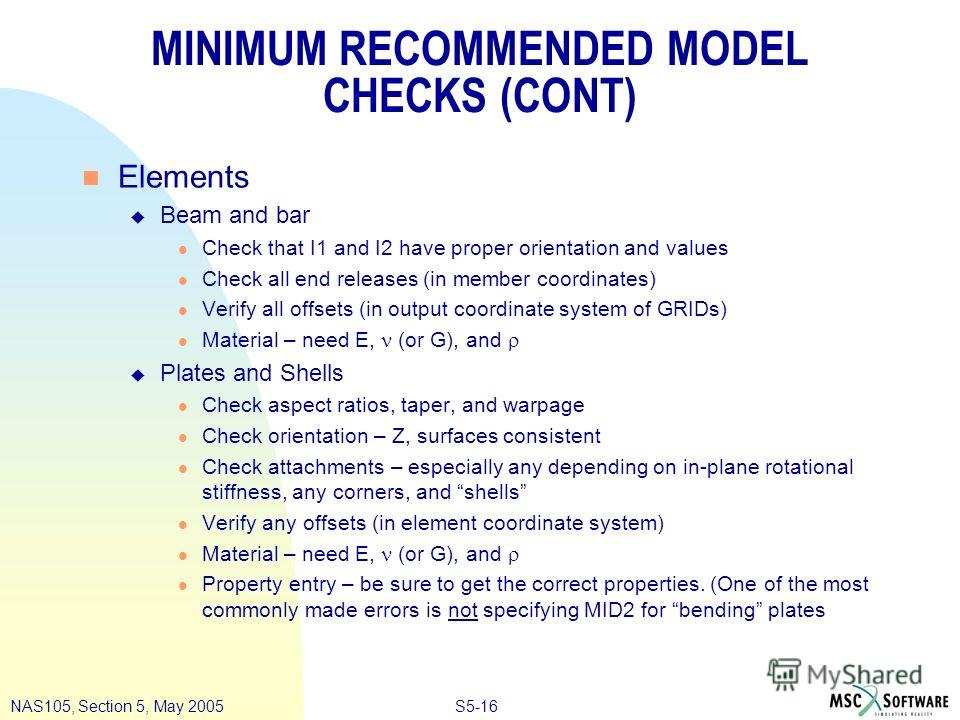 S5-16NAS105, Section 5, May 2005 MINIMUM RECOMMENDED MODEL CHECKS (CONT) n Elements u Beam and bar l Check that I1 and I2 have proper orientation and values l Check all end releases (in member coordinates) l Verify all offsets (in output coordinate s
