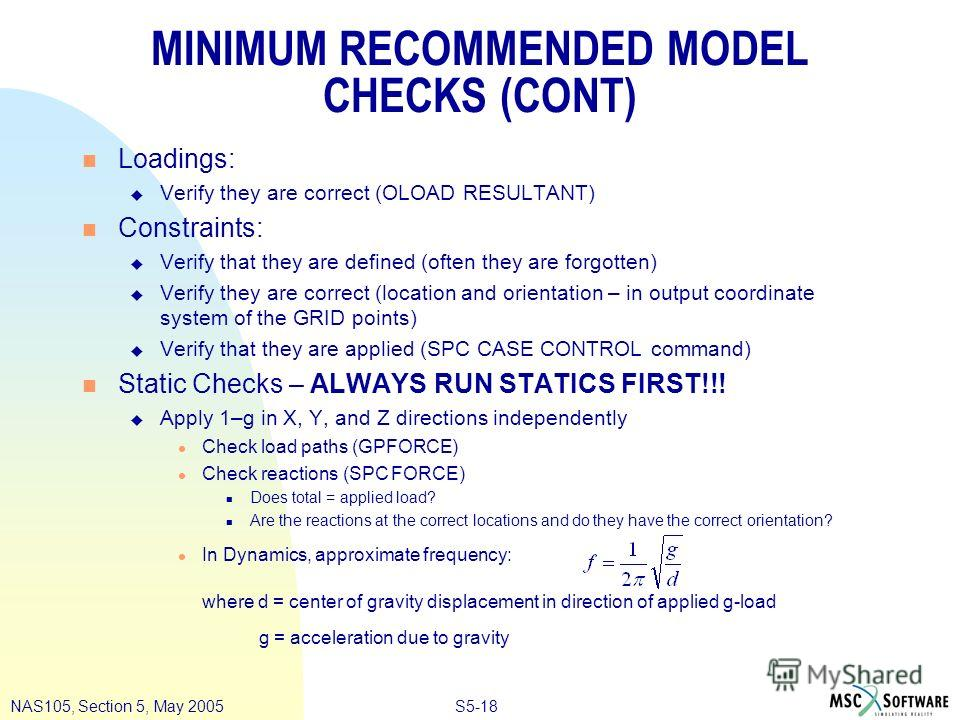 S5-18NAS105, Section 5, May 2005 MINIMUM RECOMMENDED MODEL CHECKS (CONT) n Loadings: u Verify they are correct (OLOAD RESULTANT) n Constraints: u Verify that they are defined (often they are forgotten) u Verify they are correct (location and orientat