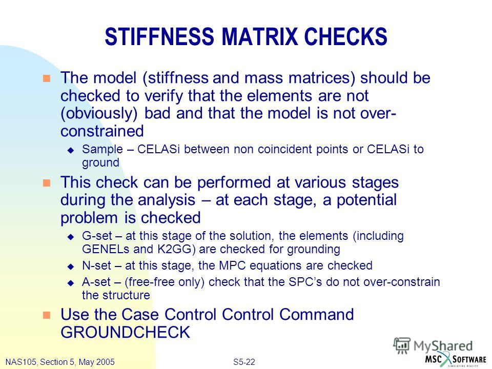 S5-22NAS105, Section 5, May 2005 STIFFNESS MATRIX CHECKS n The model (stiffness and mass matrices) should be checked to verify that the elements are not (obviously) bad and that the model is not over- constrained u Sample – CELASi between non coincid