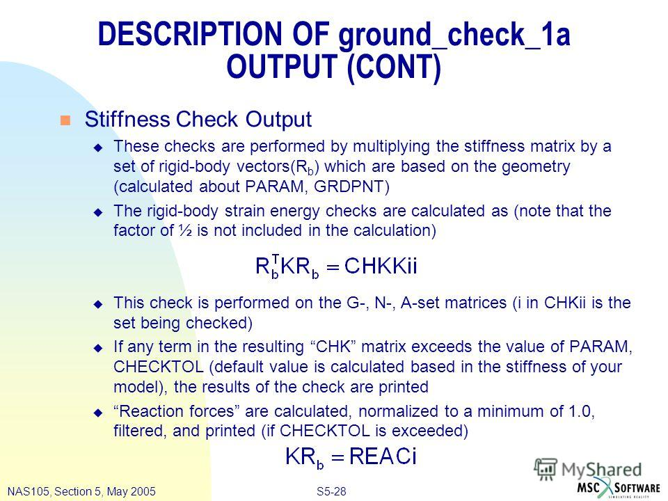 S5-28NAS105, Section 5, May 2005 DESCRIPTION OF ground_check_1a OUTPUT (CONT) n Stiffness Check Output u These checks are performed by multiplying the stiffness matrix by a set of rigid-body vectors(R b ) which are based on the geometry (calculated a