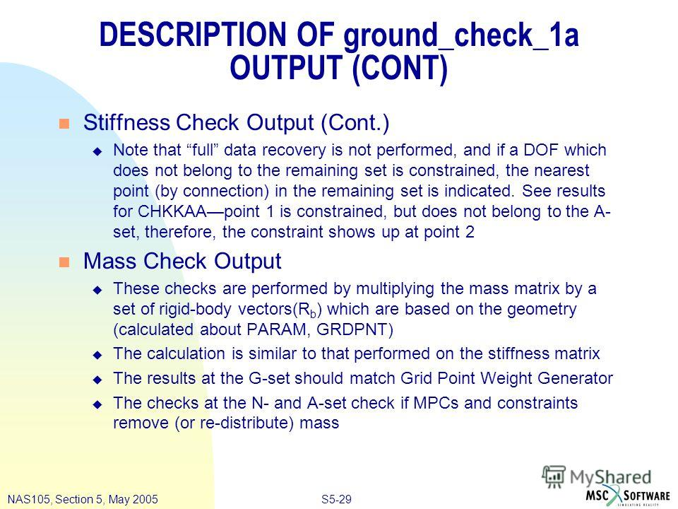 S5-29NAS105, Section 5, May 2005 DESCRIPTION OF ground_check_1a OUTPUT (CONT) n Stiffness Check Output (Cont.) u Note that full data recovery is not performed, and if a DOF which does not belong to the remaining set is constrained, the nearest point