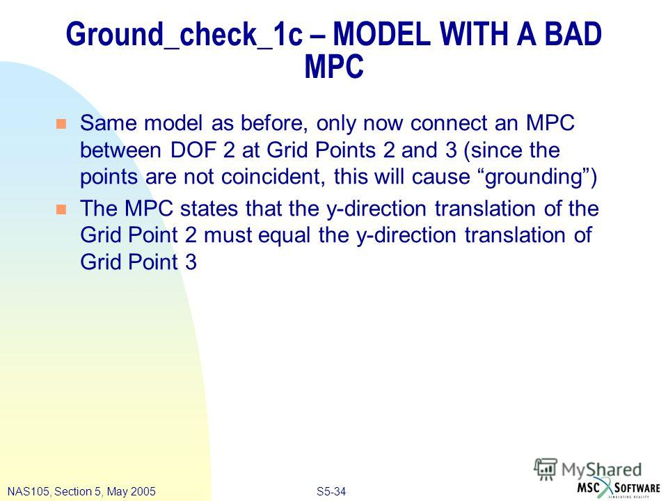 S5-34NAS105, Section 5, May 2005 Ground_check_1c – MODEL WITH A BAD MPC n Same model as before, only now connect an MPC between DOF 2 at Grid Points 2 and 3 (since the points are not coincident, this will cause grounding) n The MPC states that the y-