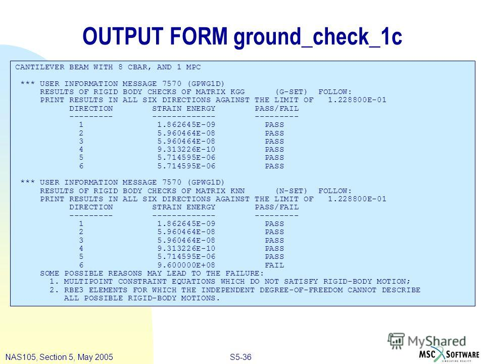 S5-36NAS105, Section 5, May 2005 OUTPUT FORM ground_check_1c CANTILEVER BEAM WITH 8 CBAR, AND 1 MPC *** USER INFORMATION MESSAGE 7570 (GPWG1D) RESULTS OF RIGID BODY CHECKS OF MATRIX KGG (G-SET) FOLLOW: PRINT RESULTS IN ALL SIX DIRECTIONS AGAINST THE