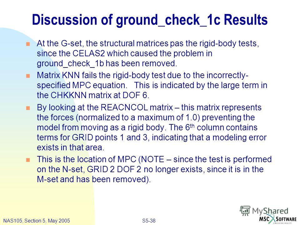 S5-38NAS105, Section 5, May 2005 Discussion of ground_check_1c Results n At the G-set, the structural matrices pas the rigid-body tests, since the CELAS2 which caused the problem in ground_check_1b has been removed. n Matrix KNN fails the rigid-body