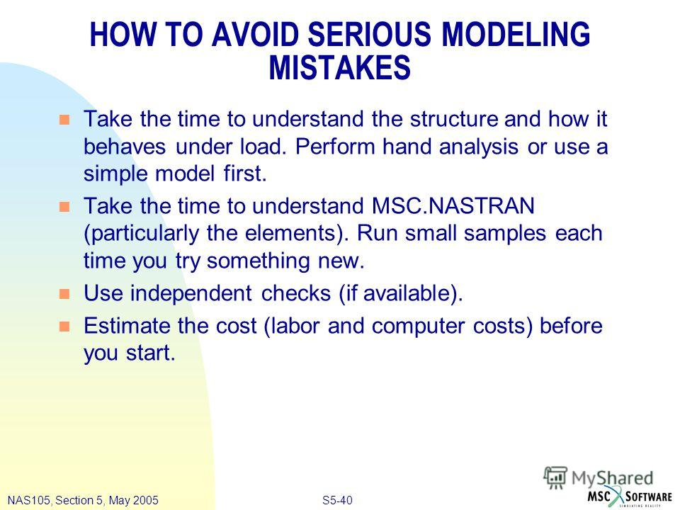 S5-40NAS105, Section 5, May 2005 HOW TO AVOID SERIOUS MODELING MISTAKES n Take the time to understand the structure and how it behaves under load. Perform hand analysis or use a simple model first. n Take the time to understand MSC.NASTRAN (particula