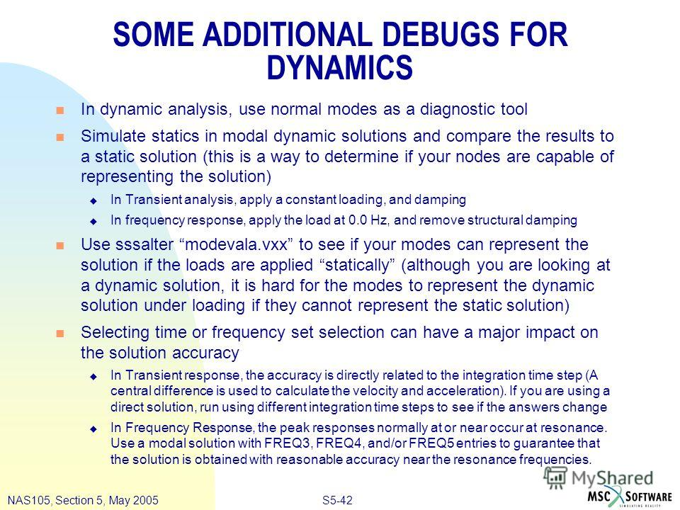 S5-42NAS105, Section 5, May 2005 SOME ADDITIONAL DEBUGS FOR DYNAMICS n In dynamic analysis, use normal modes as a diagnostic tool n Simulate statics in modal dynamic solutions and compare the results to a static solution (this is a way to determine i