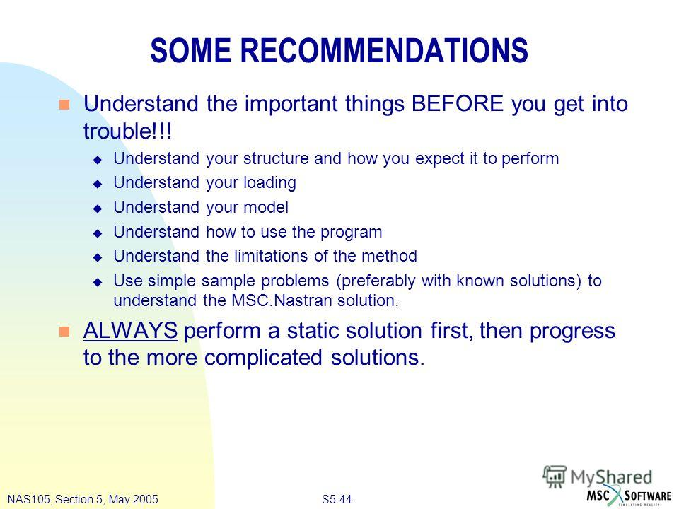 S5-44NAS105, Section 5, May 2005 SOME RECOMMENDATIONS n Understand the important things BEFORE you get into trouble!!! u Understand your structure and how you expect it to perform u Understand your loading u Understand your model u Understand how to