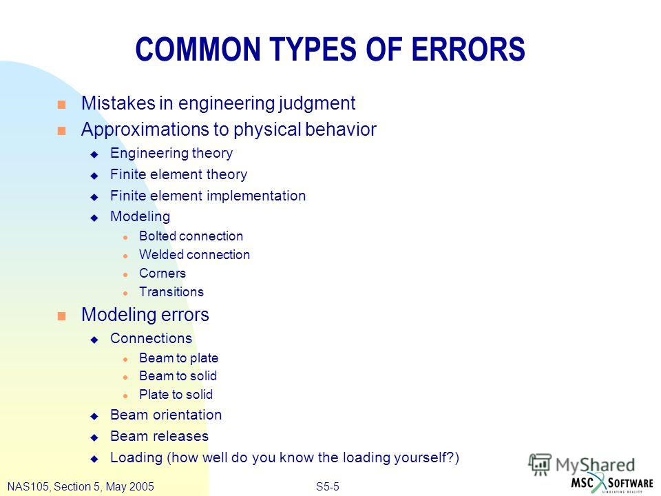 S5-5NAS105, Section 5, May 2005 COMMON TYPES OF ERRORS n Mistakes in engineering judgment n Approximations to physical behavior u Engineering theory u Finite element theory u Finite element implementation u Modeling l Bolted connection l Welded conne