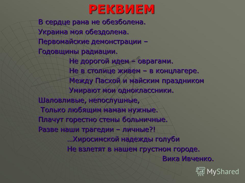 РЕКВИЕМ В сердце рана не обезболена. Украина моя обездолена. Первомайские демонстрации – Годовщины радиации. Не дорогой идем – оврагами. Не в столице живем – в концлагере. Между Пасхой и майским праздником Умирают мои одноклассники. Шаловливые, непос