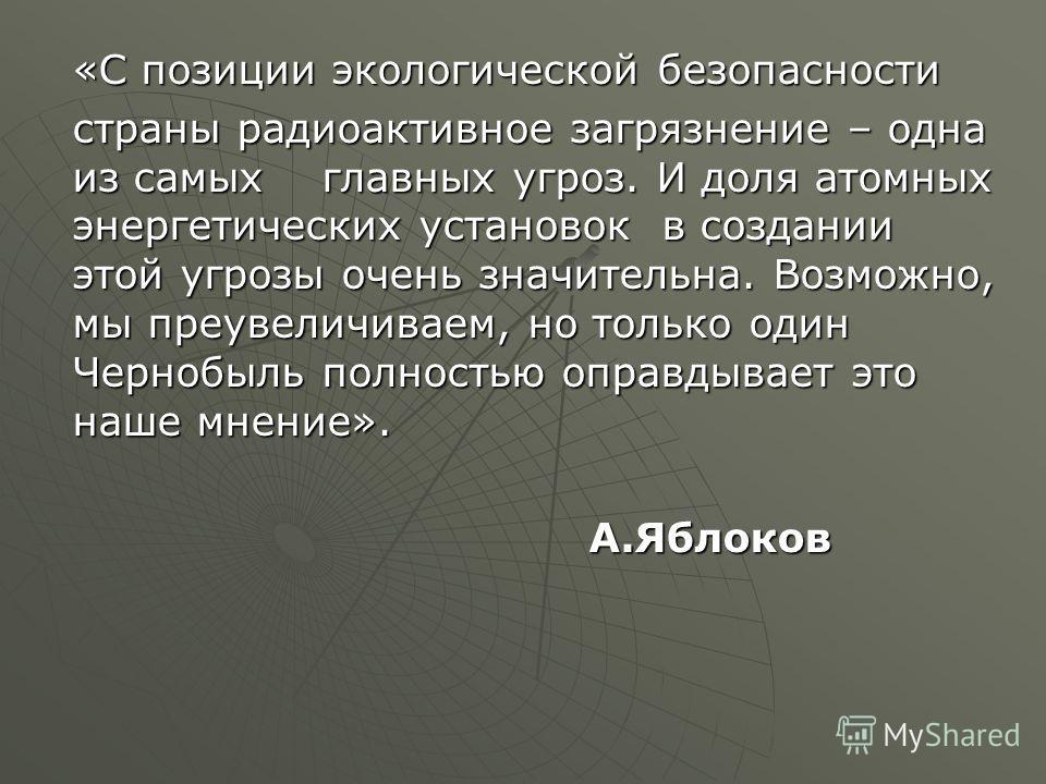 «С позиции экологической безопасности страны радиоактивное загрязнение – одна из самых главных угроз. И доля атомных энергетических установок в создании этой угрозы очень значительна. Возможно, мы преувеличиваем, но только один Чернобыль полностью оп