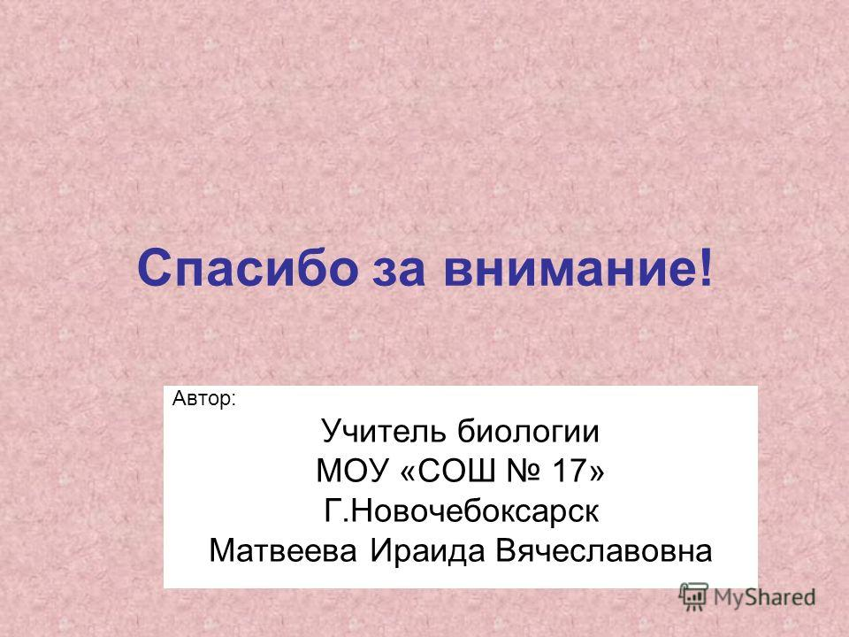 Спасибо за внимание! Автор: Учитель биологии МОУ «СОШ 17» Г.Новочебоксарск Матвеева Ираида Вячеславовна