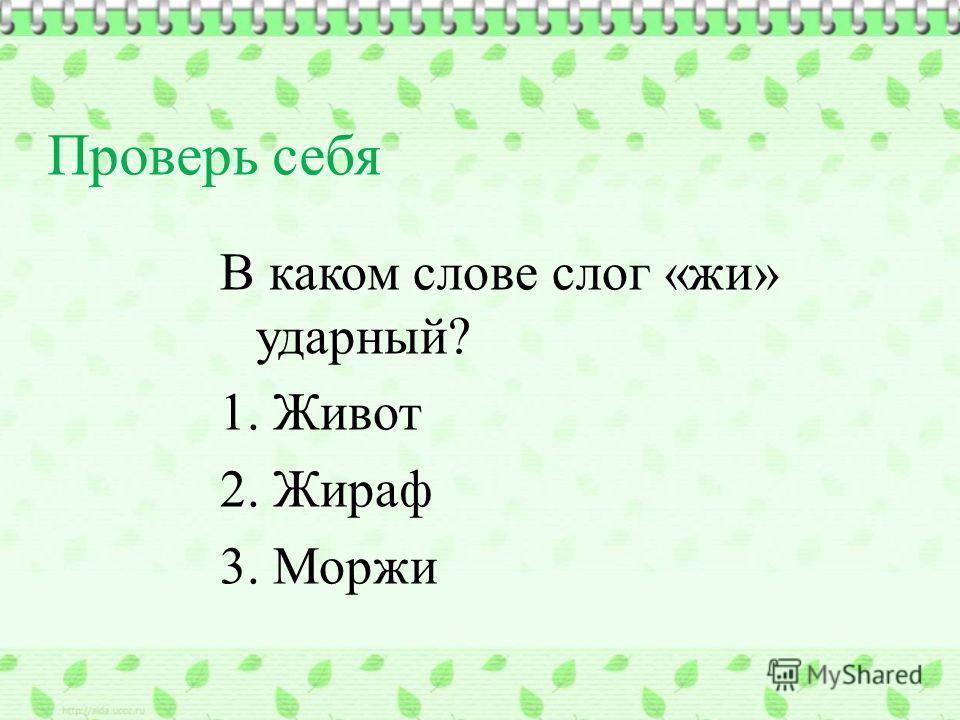 В каком слове слог «жи» ударный? 1. Живот 2. Жираф 3. Моржи Проверь себя
