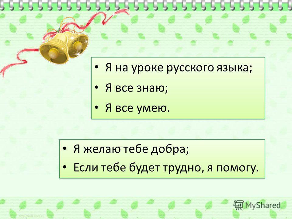 Я на уроке русского языка; Я все знаю; Я все умею. Я на уроке русского языка; Я все знаю; Я все умею. Я желаю тебе добра; Если тебе будет трудно, я помогу. Я желаю тебе добра; Если тебе будет трудно, я помогу.