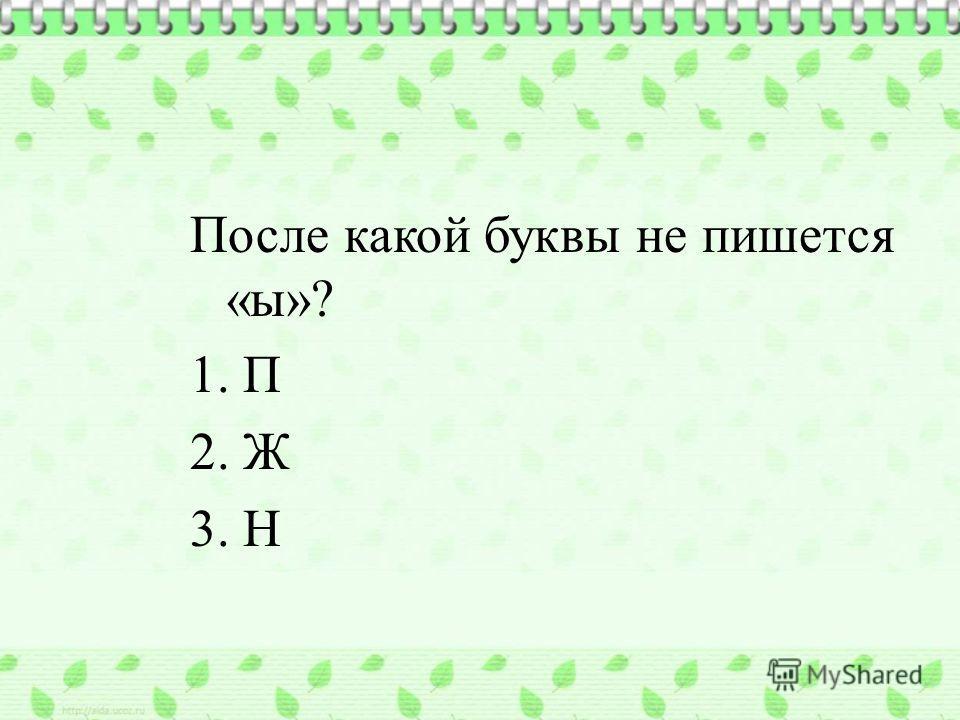 После какой буквы не пишется «ы»? 1. П 2. Ж 3. Н