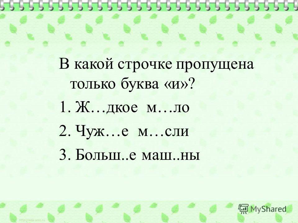 В какой строчке пропущена только буква «и»? 1. Ж…дкое м…ло 2. Чуж…е м…сли 3. Больш..е маш..ны ии