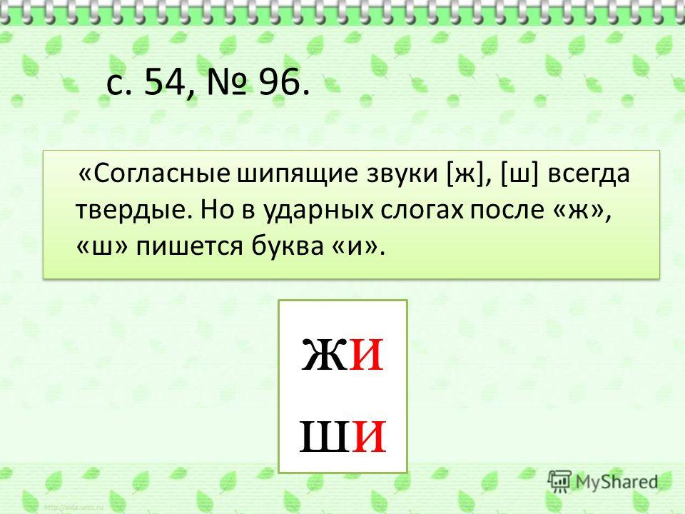 с. 54, 96. «Согласные шипящие звуки [ж], [ш] всегда твердые. Но в ударных слогах после «ж», «ш» пишется буква «и». жишижиши
