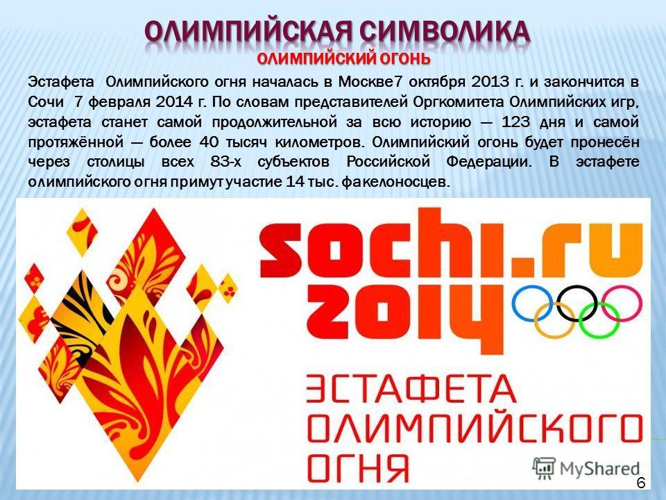 ОЛИМПИЙСКИЙ ОГОНЬ Эстафета Олимпийского огня началась в Москве 7 октября 2013 г. и закончится в Сочи 7 февраля 2014 г. По словам представителей Оргкомитета Олимпийских игр, эстафета станет самой продолжительной за всю историю 123 дня и самой протяжён