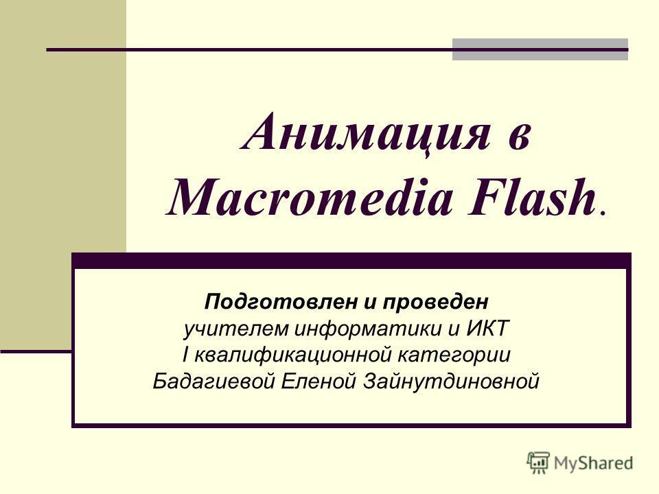 Анимация в Macromedia Flash. Подготовлен и проведен учителем информатики и ИКТ I квалификационной категории Бадагиевой Еленой Зайнутдиновной