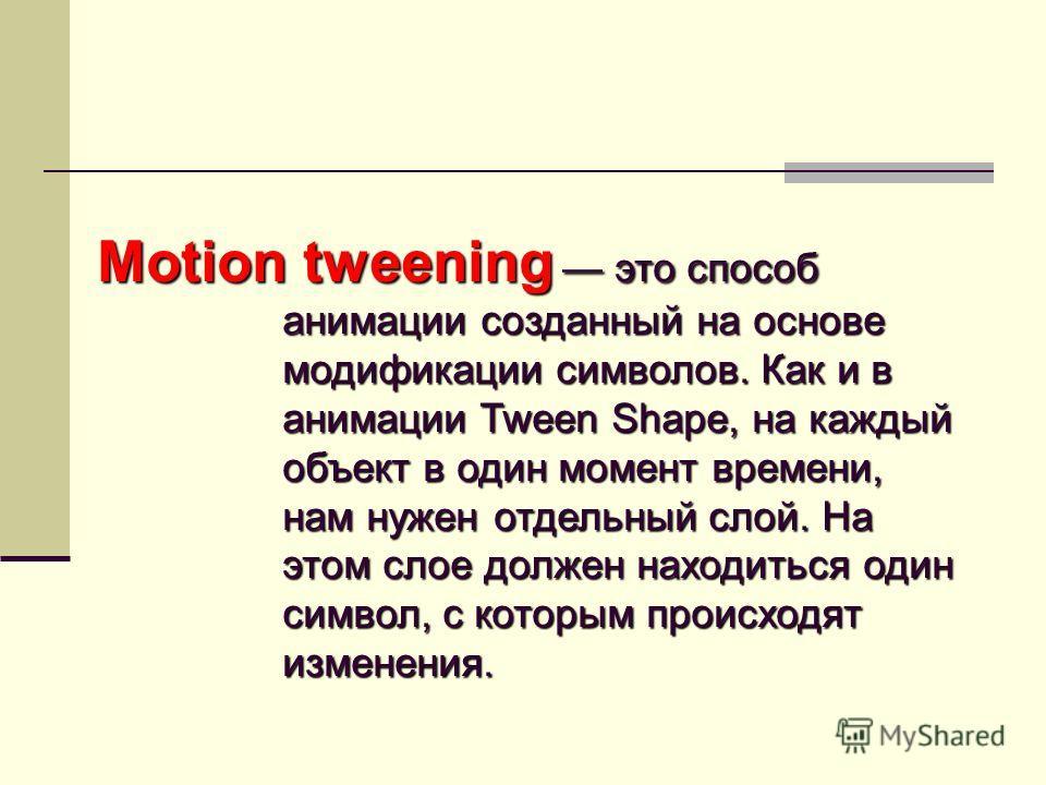 Motion tweening это способ анимации созданный на основе модификации символов. Как и в анимации Tween Shape, на каждый объект в один момент времени, нам нужен отдельный слой. На этом слое должен находиться один символ, с которым происходят изменения.