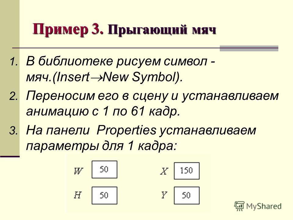 Пример 3. Прыгающий мяч 1. В библиотеке рисуем символ - мяч.(Insert New Symbol). 2. Переносим его в сцену и устанавливаем анимацию с 1 по 61 кадр. 3. На панели Properties устанавливаем параметры для 1 кадра: