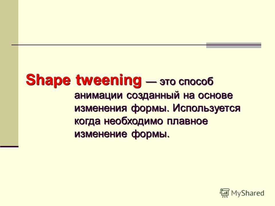 Shape tweening это способ анимации созданный на основе изменения формы. Используется когда необходимо плавное изменение формы.