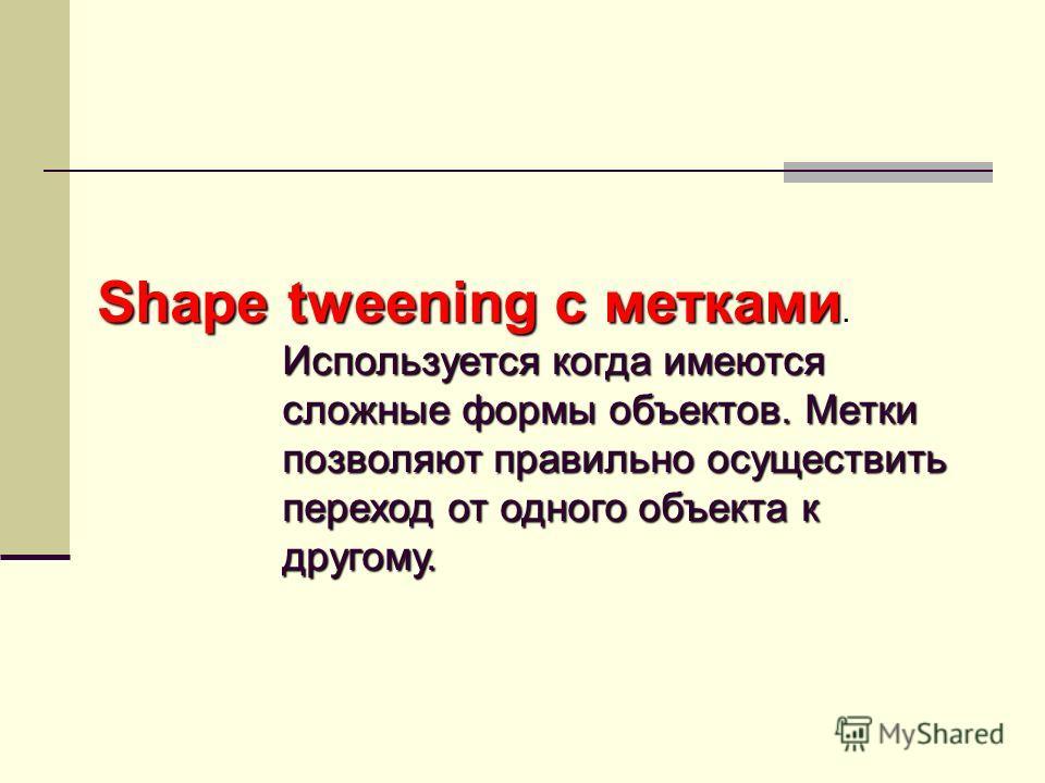 Shape tweening с метками Используется когда имеются сложные формы объектов. Метки позволяют правильно осуществить переход от одного объекта к другому. Shape tweening с метками. Используется когда имеются сложные формы объектов. Метки позволяют правил