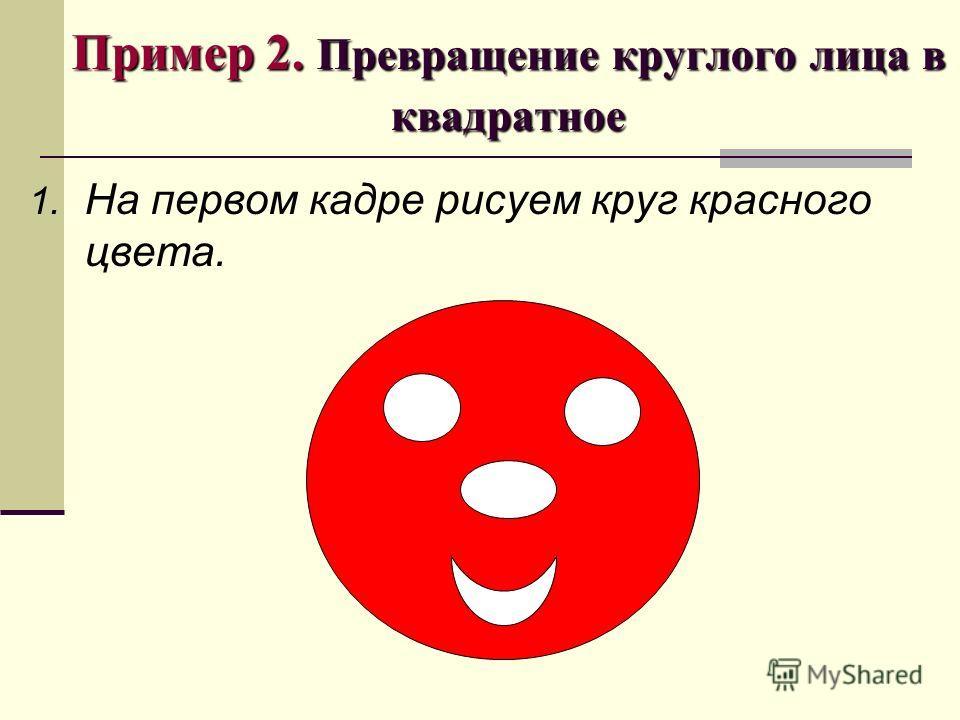Пример 2. Превращение круглого лица в квадратное 1. На первом кадре рисуем круг красного цвета.