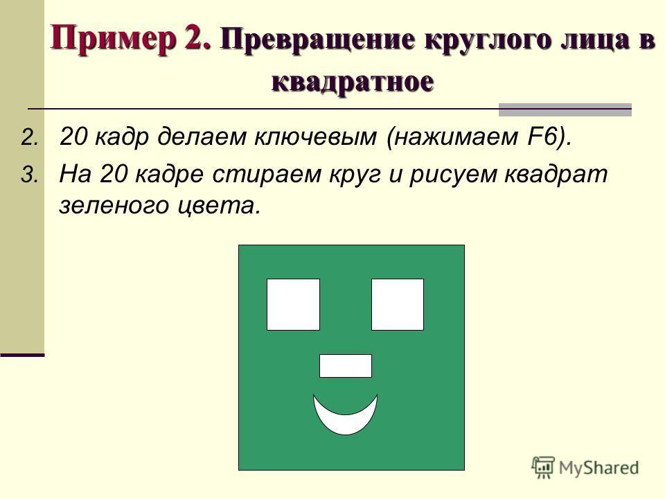 Пример 2. Превращение круглого лица в квадратное 2. 20 кадр делаем ключевым (нажимаем F6). 3. На 20 кадре стираем круг и рисуем квадрат зеленого цвета.