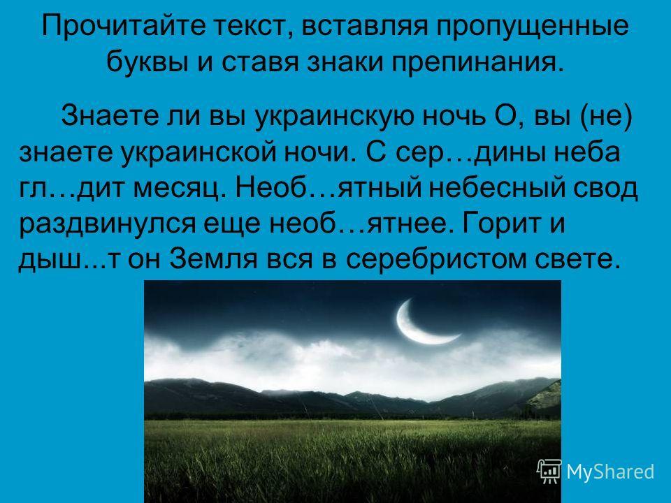 Прочитайте текст, вставляя пропущенные буквы и ставя знаки препинания. Знаете ли вы украинскую ночь О, вы (не) знаете украинской ночи. С сер…дины неба гл…дит месяц. Необ…ятный небесный свод раздвинулся еще необ…ятнее. Горит и дыш...т он Земля вся в с