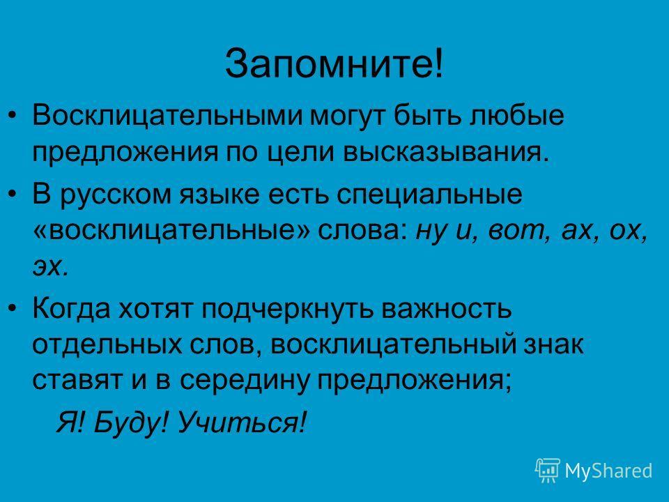 Запомните! Восклицательными могут быть любые предложения по цели высказывания. В русском языке есть специальные «восклицательные» слова: ну и, вот, ах, ох, эх. Когда хотят подчеркнуть важность отдельных слов, восклицательный знак ставят и в середину