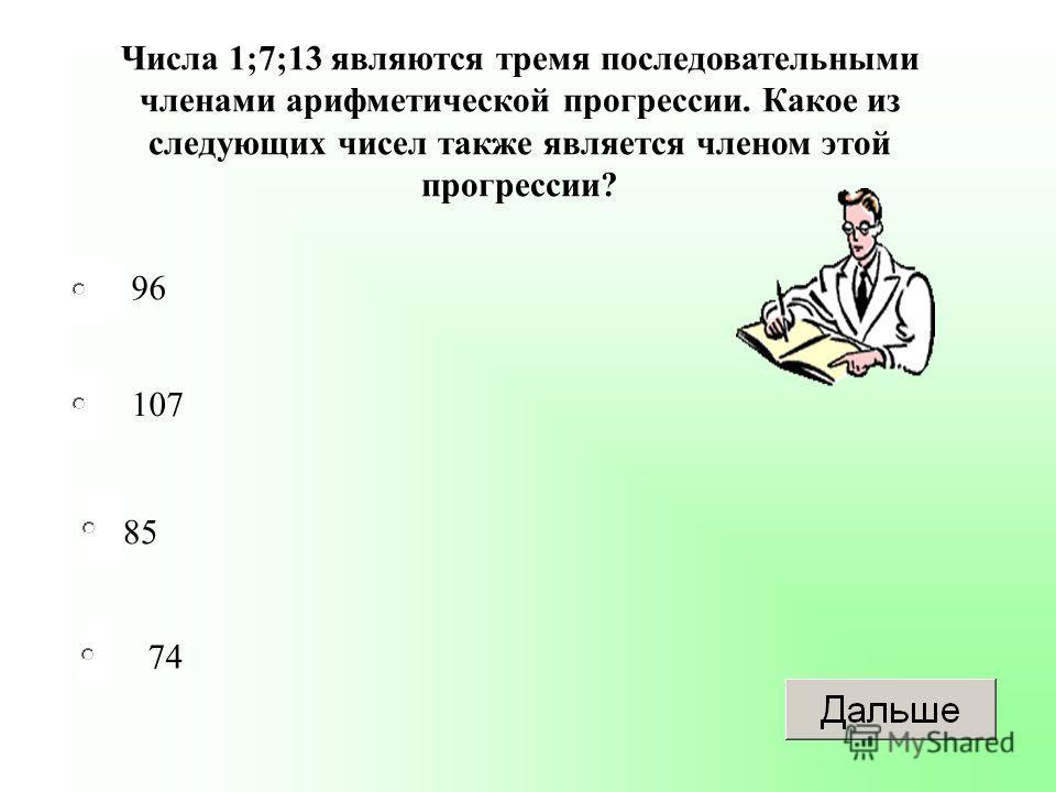 85 107 74 96 Числа 1;7;13 являются тремя последовательными членами арифметической прогрессии. Какое из следующих чисел также является членом этой прогрессии?