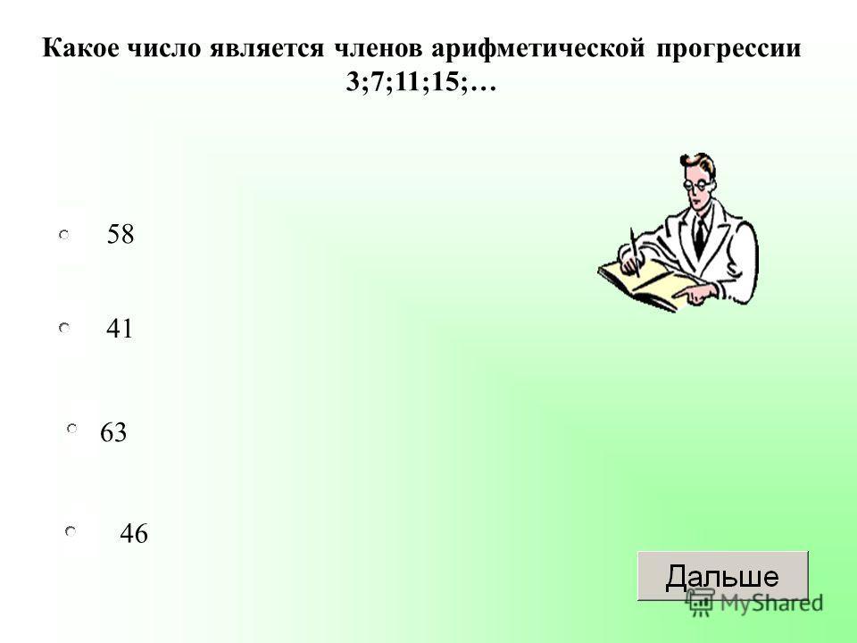 63 41 46 58 Какое число является членов арифметической прогрессии 3;7;11;15;…