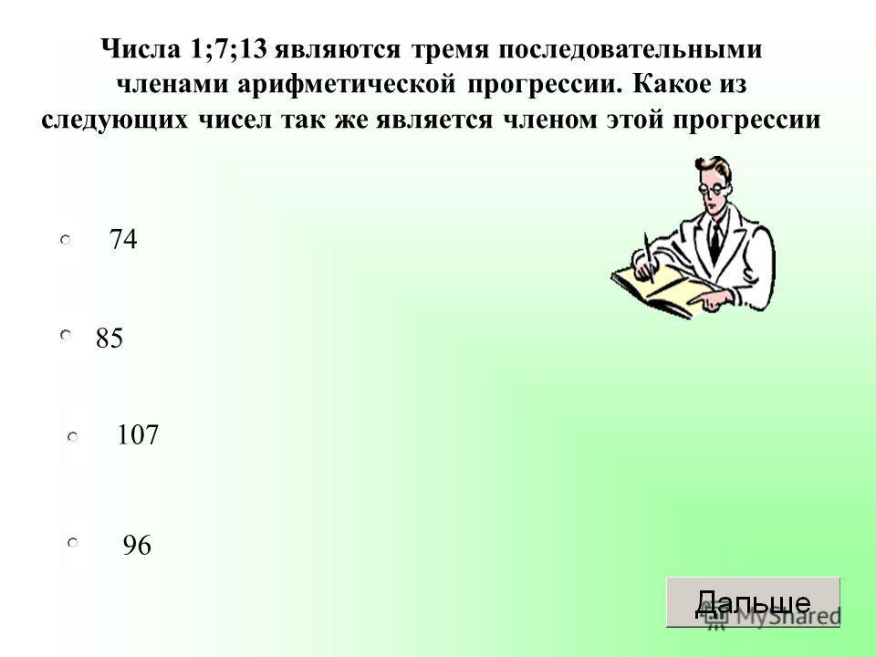 85 107 96 74 Числа 1;7;13 являются тремя последовательными членами арифметической прогрессии. Какое из следующих чисел так же является членом этой прогрессии