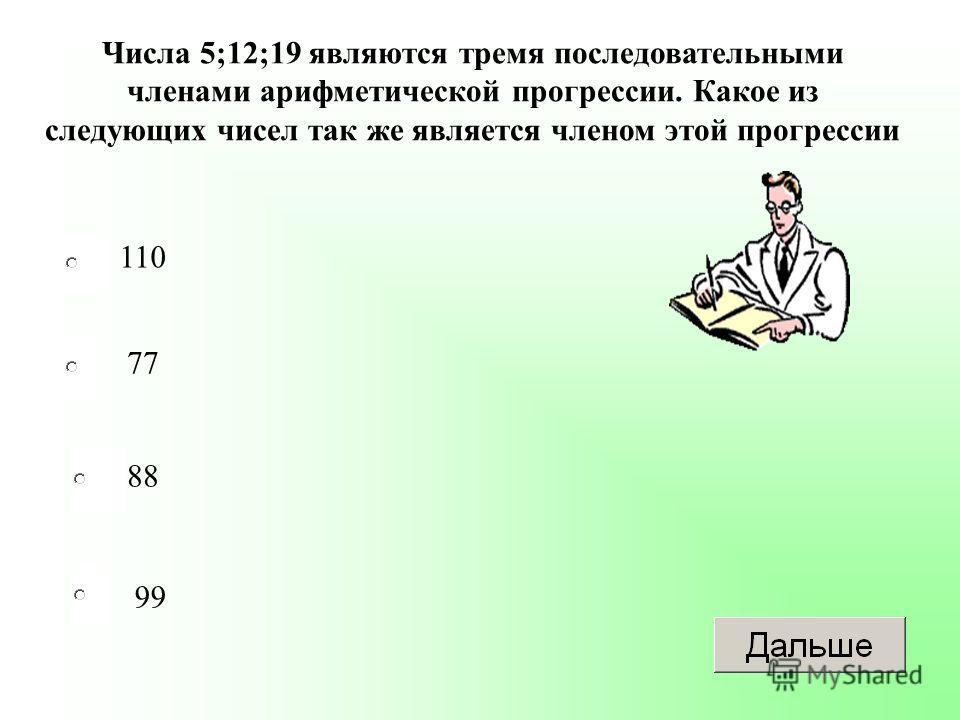 110 88 99 77 Числа 5;12;19 являются тремя последовательными членами арифметической прогрессии. Какое из следующих чисел так же является членом этой прогрессии