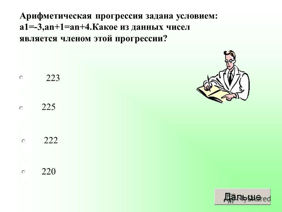 223 225 222 220 Арифметическая прогрессия задана условием: а 1=-3,аn+1=an+4. Какое из данных чисел является членом этой прогрессии?