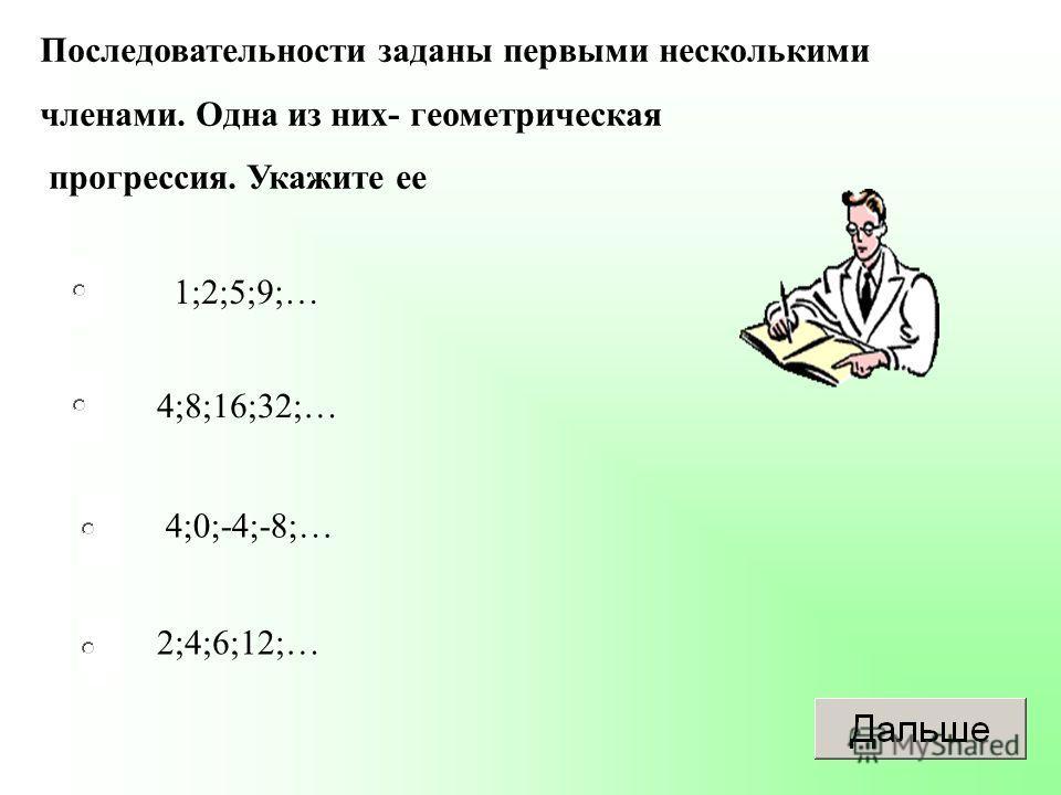 1;2;5;9;… 4;8;16;32;… 4;0;-4;-8;… 2;4;6;12;… Последовательности заданы первыми несколькими членами. Одна из них- геометрическая прогрессия. Укажите ее