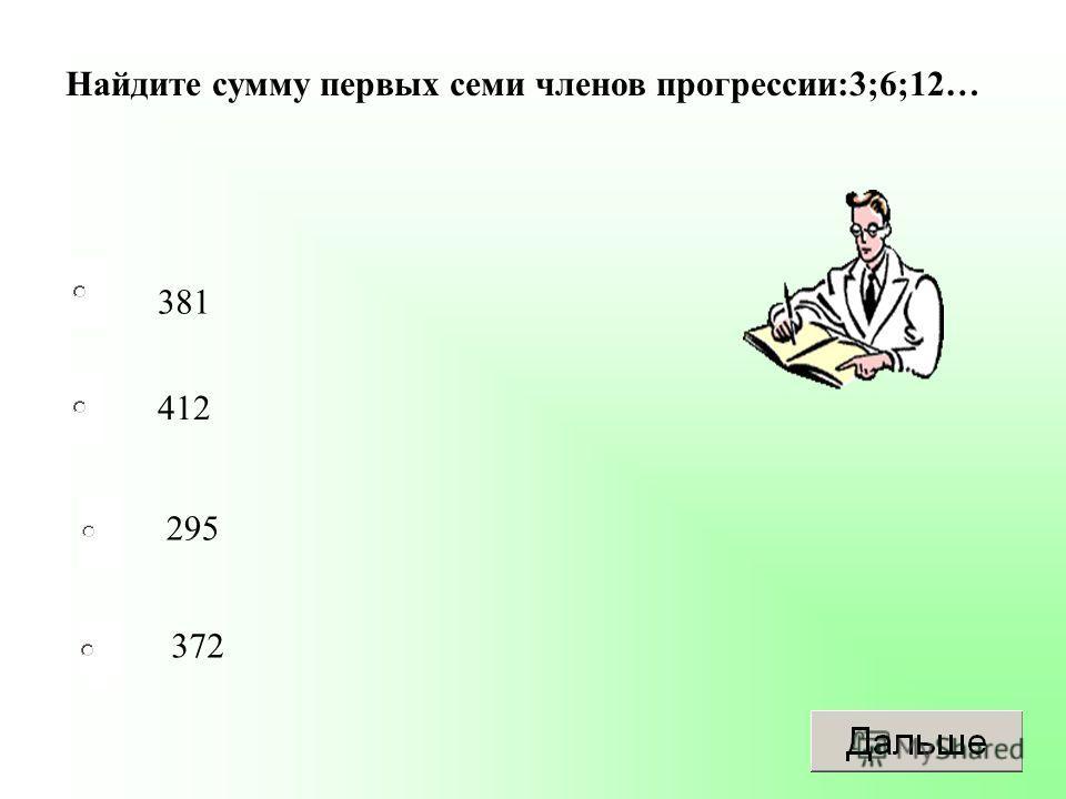 381 295 372 412 Найдите сумму первых семи членов прогрессии:3;6;12…