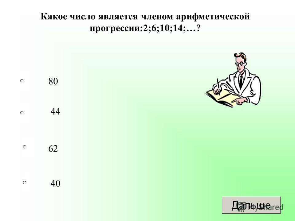 62 44 40 80 Какое число является членом арифметической прогрессии:2;6;10;14;…?